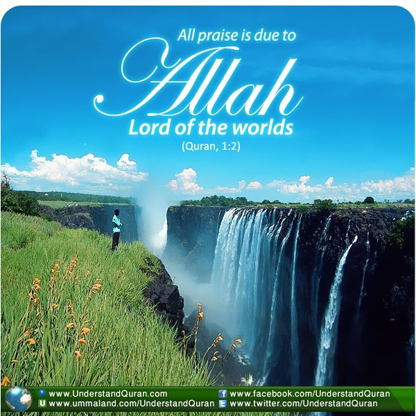 Qur'an al-Fatihah (The Opener) 1:2:  [All] praise is [due] to Allah , Lord of the worlds -