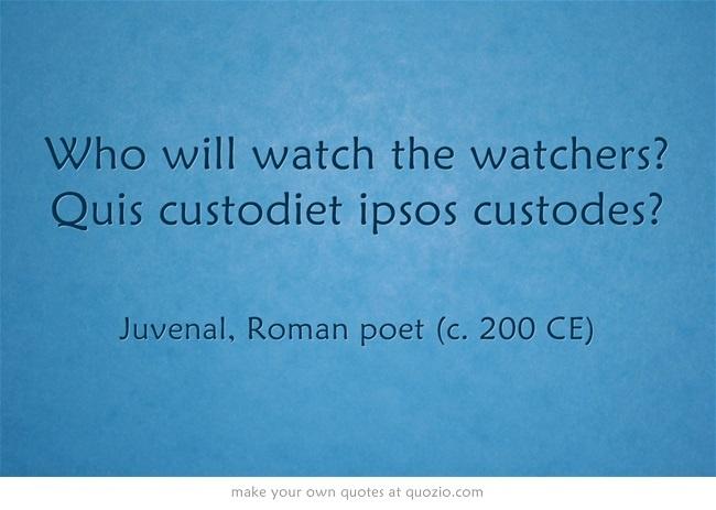 Who will watch the watchers? Quis custodiet ipsos custodes?