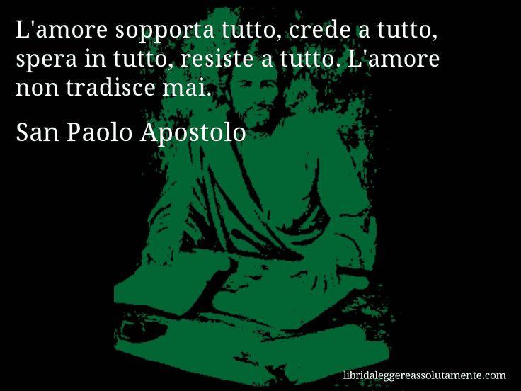 Aforisma di San Paolo Apostolo : L'amore sopporta tutto, crede a tutto, spera in tutto, resiste a tutto. L'amore non tradisce mai.