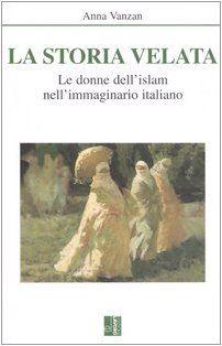 La storia velata. Le donne dell'Islam nell'immaginario italiano - Anna Vanzan