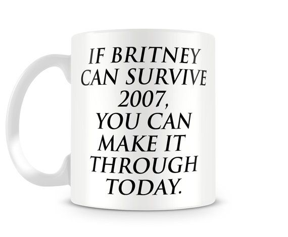 If Briney Can Survive 2007, You Can Make It Through Today Ceramic Mug, Large Mug, Funny Coffee Mug, Friend Gift, Spears Motivational Mug