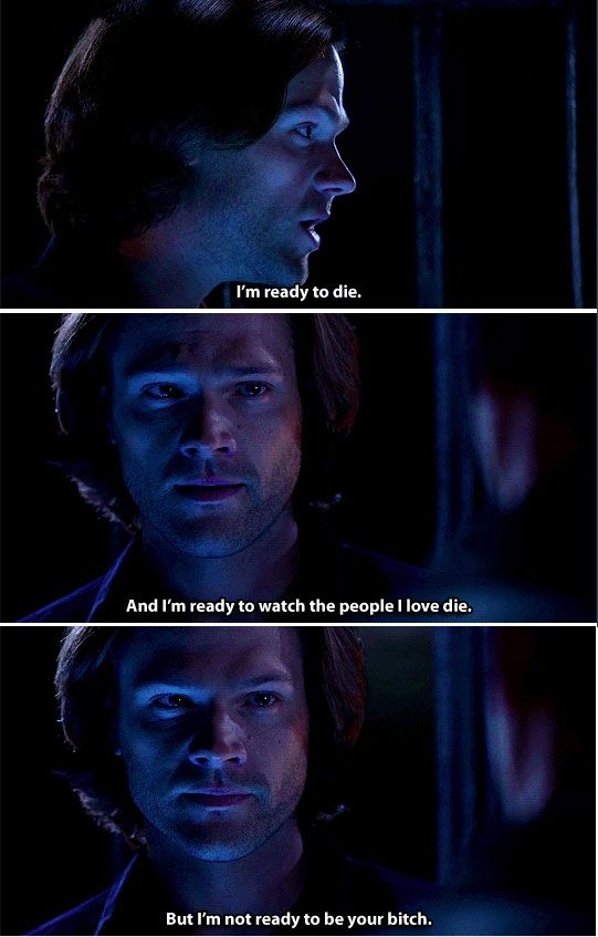 Supernatural 11x10 The Devil in the Details // Sam: I'm ready to die. And I'm ready to watch the people I love die. But I'm not ready to be your bitch.