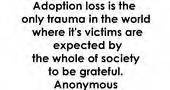 It's also the only form of trauma that society celebrates and throws parties for because it happened.  Adoption is a wonderful thing, but let us remember that it's beauty is born in the ashes of grief and loss...always for the child, and very often for the biological parents as well.
