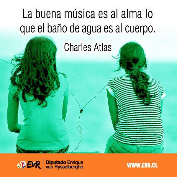 """""""La buena música es al alma lo que el baño de agua es al cuerpo"""". Charles Atlas."""