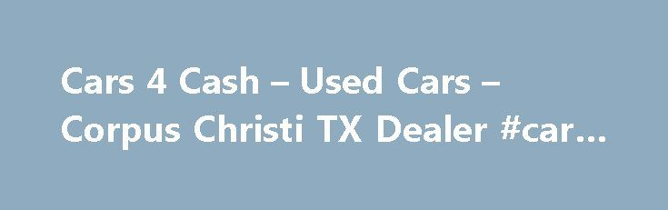 Cars 4 Cash – Used Cars – Corpus Christi TX Dealer #car #parts http://nef2.com/cars-4-cash-used-cars-corpus-christi-tx-dealer-car-parts/  #cash for cars # Cars 4 Cash – Corpus Christi TX, 78416 Welcome to Cars 4 Cash Used Cars, Used Pickup Trucks lot in Corpus Christi TX serving Corpus Christi Kingsville At Cars 4 Cash, a Corpus Christi Used Cars, Used Pickup Trucks lot, takes pride in everything we do. We offer used cars for...