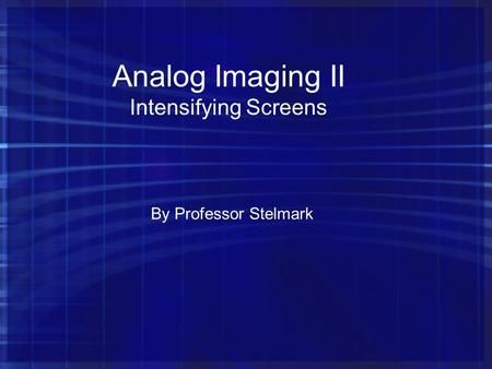 Analog Imaging II Intensifying Screens By Professor Stelmark.