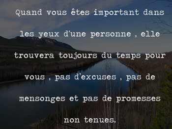 Quand vous êtes important dans les yeux d'une personne , elle trouvera toujours du temps pour vous, pas d'excuses , pas en mensonges et pas de promesses non tenues.  ~ citation français ~