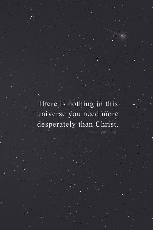 There is nothing in this universe you need more desperately than Christ.