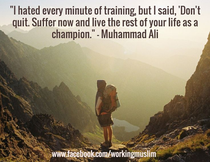 """I hated every minute of training, but I said, 'Don't quit. Suffer now and live the rest of your life as a champion."" - Muhammad Ali / www.facebook.com/workingmuslim"