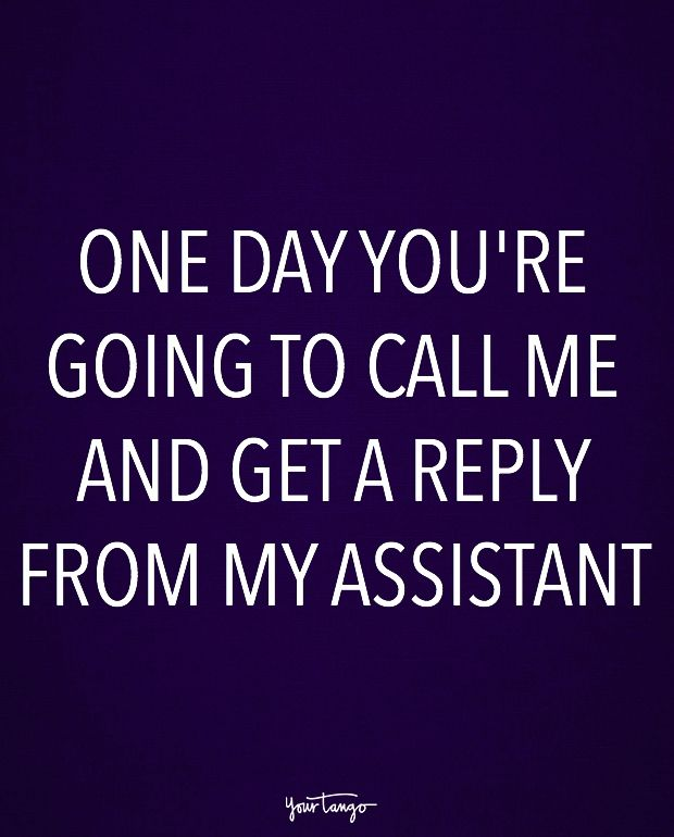 """""""One day you're going to call me and get a reply from my assistant."""""""