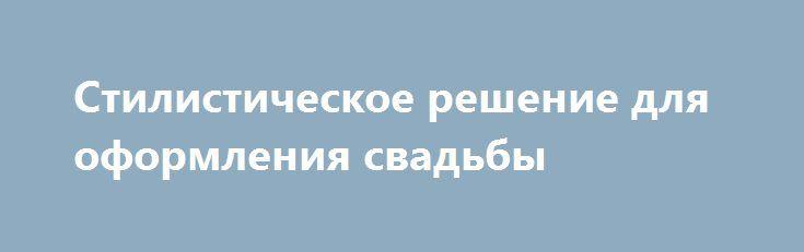 Стилистическое решение для оформления свадьбы http://aleksandrafuks.ru/category/svadba/  Стилевое решение свадьбы может быть любым. Оно зависит только от вкусов пары. Современные молодожены предпочитают оригинальные решения в оформлении свадьбы. http://aleksandrafuks.ru/oformlenie/ http://aleksandrafuks.ru/стилистическое-решение/ Основные категории свадебного оформления следующие: единое цветовое решение, свадьба в стиле произведения (кино, книги, мюзикла и т.д.), торжество в стиле…