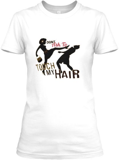 Don't Ask To Touch - Fitted  http://www.shorthaircutsforblackwomen.com/natural-hair-tee-shirts/