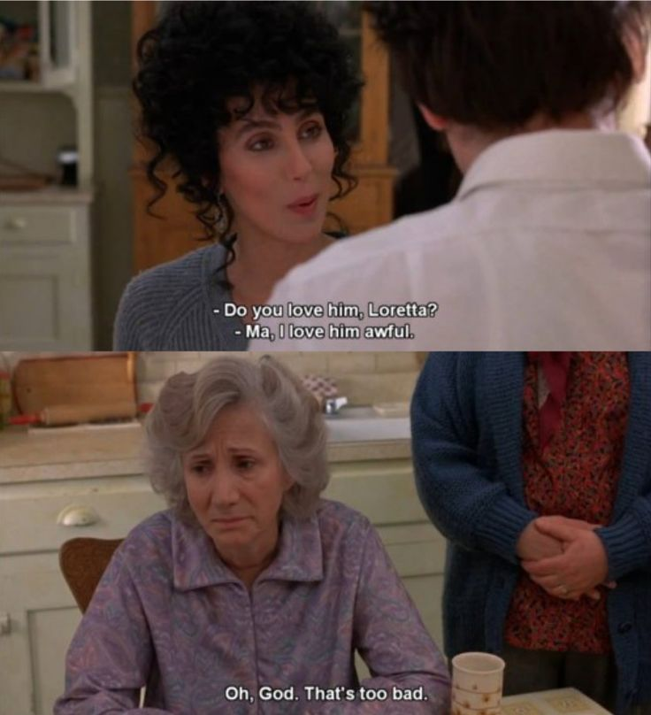 Rose: Do you love him, Loretta?  Loretta: Ma, I love him awful.  Rose: Oh god, that's too bad.  (Moonstruck 1987)