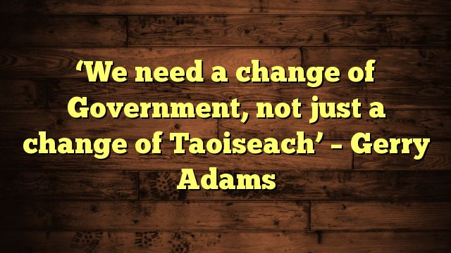 cool 'We need a change of Government, not just a change of Taoiseach' – Gerry Adams