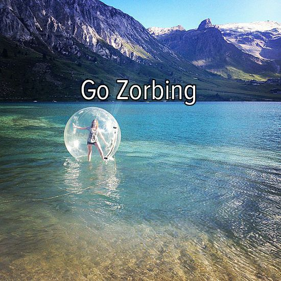 Bucket list: try something unique and go zorbing! (as long as there rnt any waves that take m far far away)