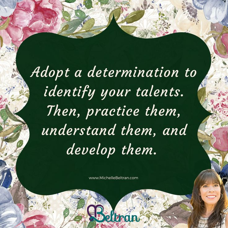 Adopt a determination to identify your talents. Then, practice them, understand them, and develop them.