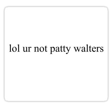 lol ur not patty walters by cemeteryofstars