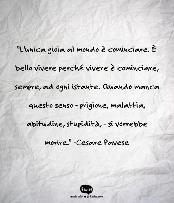 """""""L'unica gioia al mondo è cominciare. È bello vivere perché vivere è cominciare, sempre, ad ogni istante. Quando manca questo senso - prigione, malattia, abitudine, stupidità, - si vorrebbe morire."""" -Cesare Pavese - Quote From Recite.com #RECITE #QUOTE"""