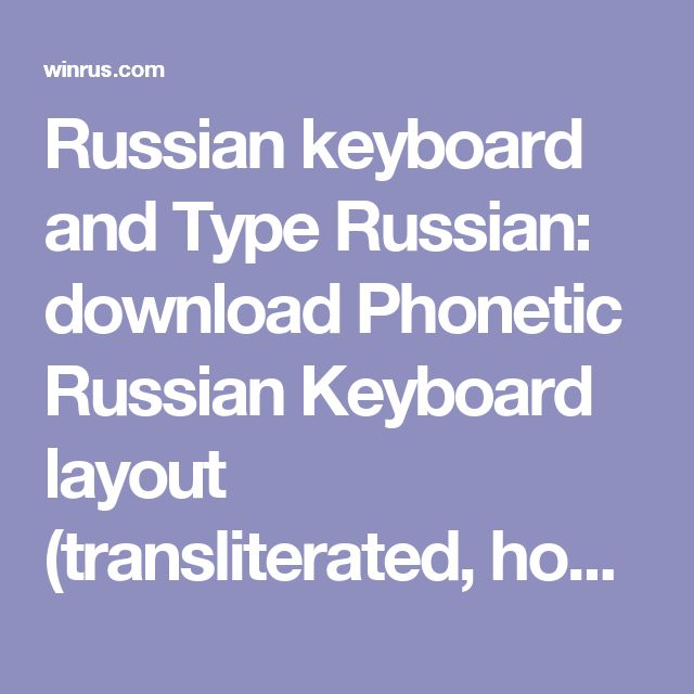 Russian keyboard and Type Russian: download Phonetic Russian Keyboard layout (transliterated, homophonic, photos) and Standard Russian Keyboard layout