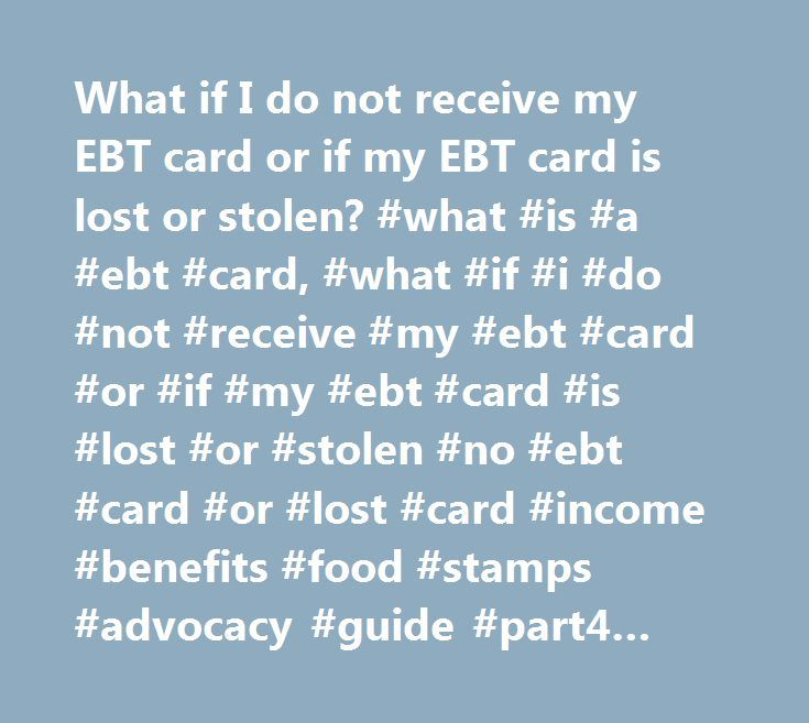 What if I do not receive my EBT card or if my EBT card is lost or stolen? #what #is #a #ebt #card, #what #if #i #do #not #receive #my #ebt #card #or #if #my #ebt #card #is #lost #or #stolen #no #ebt #card #or #lost #card #income #benefits #food #stamps #advocacy #guide #part4 #q66 #lost #ebt #card #or #food #destroyed…