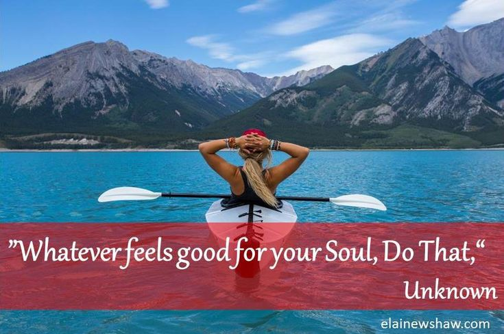 """Whatever feels good for your soul, do that,"" Unknown Quote Image elainewshaw.com"