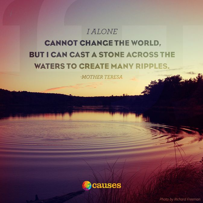 """""""I alone cannot change the world, but I can cast a stone across the waters to create many ripples."""" - Mother Teresa"""