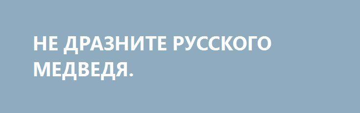 НЕ ДРАЗНИТЕ РУССКОГО МЕДВЕДЯ. http://rusdozor.ru/2016/06/07/ne-draznite-russkogo-medvedya-2/  Запад активно готовится к войне. С Россией. Бесконечные учения, проекты, доклады, заявления, компьютерные игры, фильмы – все это не только действует на мозг простого обывателя, но и существенно пополняет казну США. Именно за счёт гонки вооружений наши заклятые друзья и ...