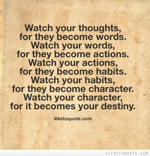 Watch your thoughts; they become words. Watch your words ...