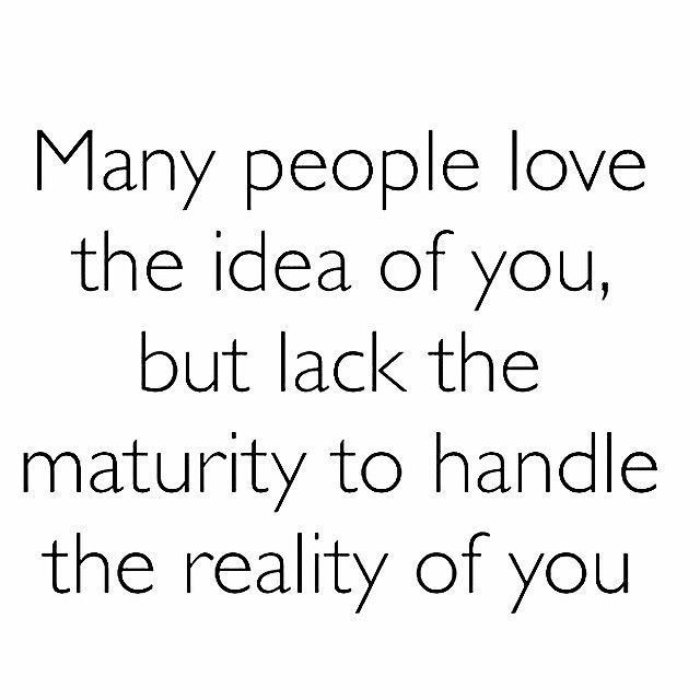 many people love the idea of you but lack the maturity to