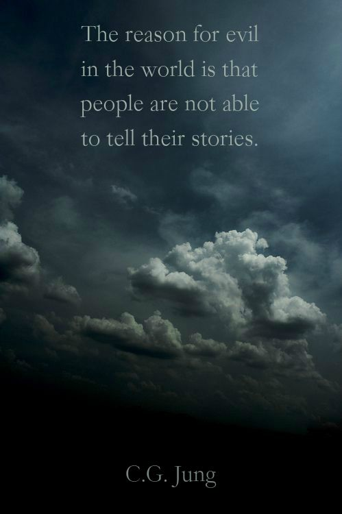 """""""The reason for evil in the world is that people are not able to tell their stories.""""  ― C.G. Jung."""