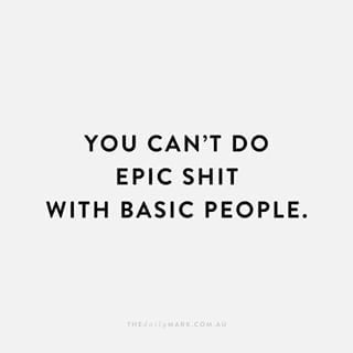 You can't do epic shit with basic people.