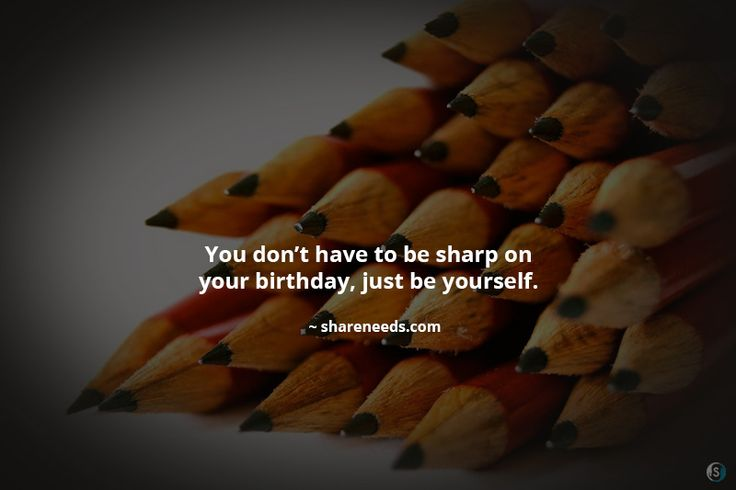 You don't have to be sharp on your birthday, just be yourself.