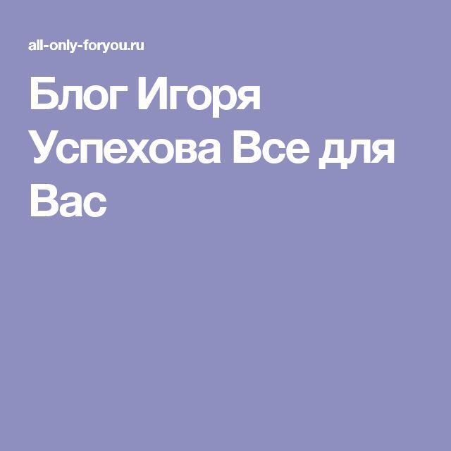 Блог Игоря Успехова Все для Вас