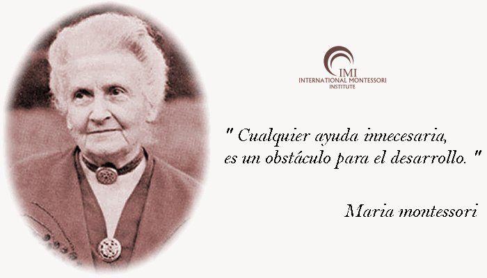 Frase de María Montessori: Cualquier ayuda innecesaria, es un obstáculo para el desarrollo.