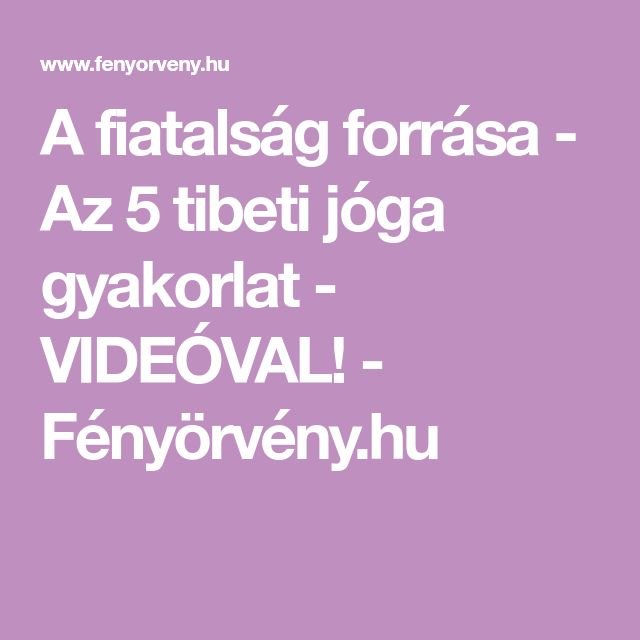 A fiatalság forrása - Az 5 tibeti jóga gyakorlat - VIDEÓVAL! - Fényörvény.hu