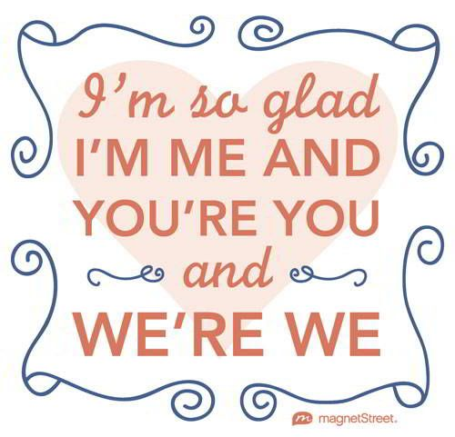 Funny Wedding Quote     I'm so glad I'm me and you're you and we're we.     MagnetStreet.com