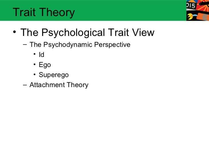 Trait Theory• The Psychological Trait View  – The Psychodynamic Perspective     • Id     • Ego     • Superego  – Attachmen...