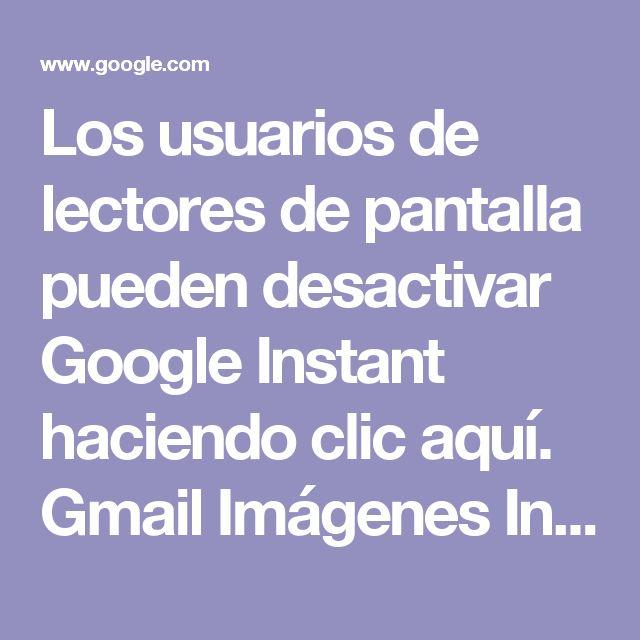 Los usuarios de lectores de pantalla pueden desactivar Google Instant haciendo clic aquí.  Gmail  Imágenes  Iniciar sesión      español