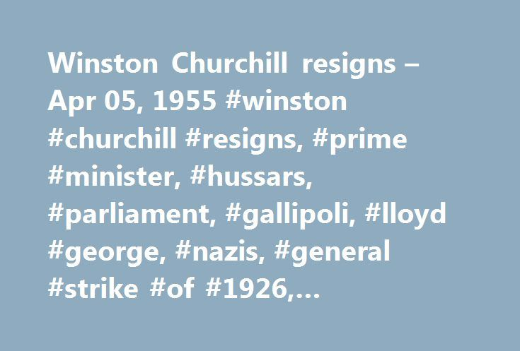 Winston Churchill resigns – Apr 05, 1955 #winston #churchill #resigns, #prime #minister, #hussars, #parliament, #gallipoli, #lloyd #george, #nazis, #general #strike #of #1926, #conservative #party, #stalin, #labor #party http://fiji.nef2.com/winston-churchill-resigns-apr-05-1955-winston-churchill-resigns-prime-minister-hussars-parliament-gallipoli-lloyd-george-nazis-general-strike-of-1926-conservative-party-s/  # Winston Churchill resigns Publisher Sir Winston Leonard Spencer Churchill, the…