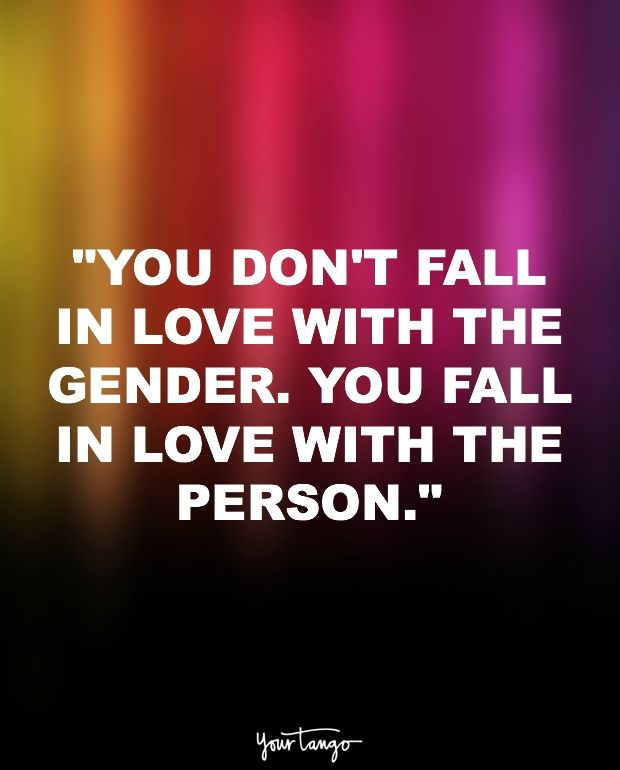 """You don't fall in love with the gender. You fall in love with the person."""
