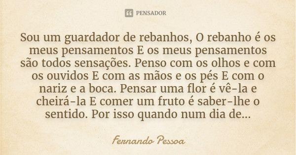 Sou um guardador de rebanhos, O rebanho é os meus pensamentos E os meus pensamentos são todos sensações. Penso com os olhos e com os ouvidos E com as mãos e os pés E com o nariz e a boca. Pensar... — Fernando Pessoa
