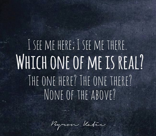 I see me here; I see me there. Which one of me is real? The one here? The one there? None of the above?   —Byron Katie