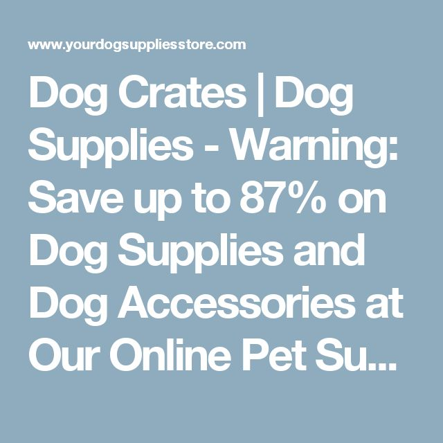 Dog Crates | Dog Supplies - Warning: Save up to 87% on Dog Supplies and Dog Accessories at Our Online Pet Supply Shop