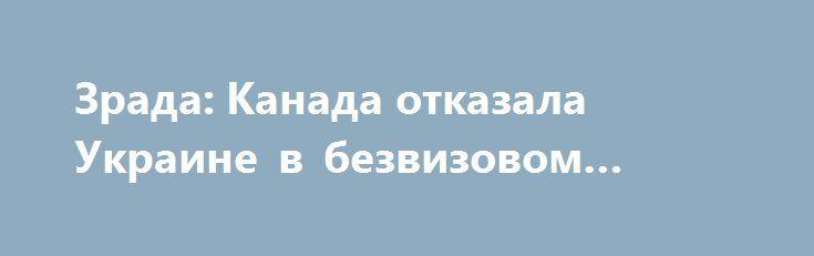 Зрада: Канада отказала Украине в безвизовом режиме http://rusdozor.ru/2016/09/21/zrada-kanada-otkazala-ukraine-v-bezvizovom-rezhime/  Украинское информпространство потрясло известие об очередной коварной зраде. «Зрада», фактически, превращается в одну из самых стойких характеристик украинского бытия. В безвизовом режиме Украине вновь отказано. Отказ пришел не из какой-нибудь Франции или Германии, которых на Украине давно и небезосновательно заклеймили ...