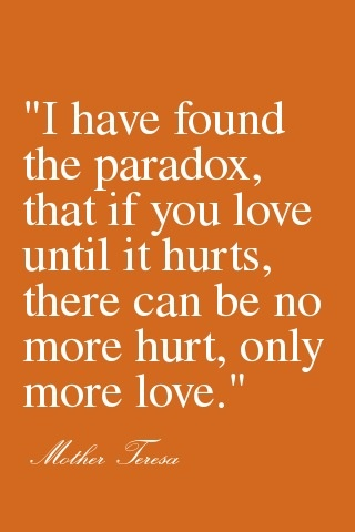 I have found the paradox, that if you love until it hurts, there can be no more hurt only more love. - Mother Teresa