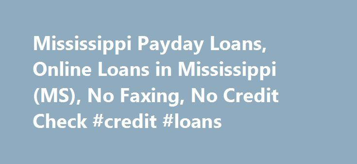 Mississippi Payday Loans, Online Loans in Mississippi (MS), No Faxing, No Credit Check #credit #loans http://loan.remmont.com/mississippi-payday-loans-online-loans-in-mississippi-ms-no-faxing-no-credit-check-credit-loans/  #no credit check loans #Mississippi Cash Advances Using our Mississippi online loan service is more discrete than going to a payday loan store and you don't have to worry about forgetting the necessary documents. Your transaction information is completely private and what…