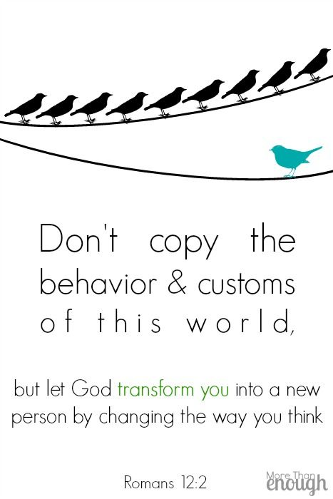 Don't copy the behavior and customs of this world, but let God transform you into a new person by changing the way you think. ~Romans 12:2