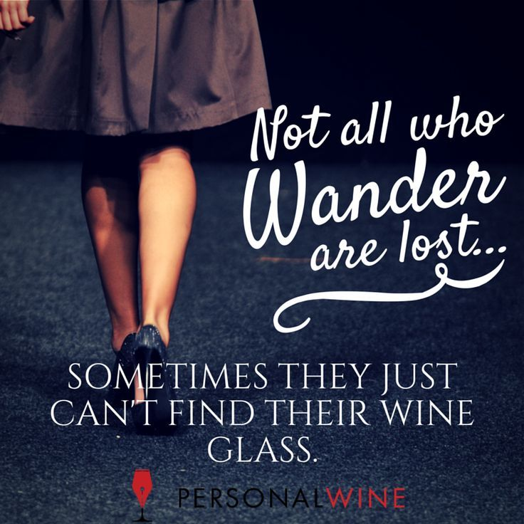 Not all who wander are lost. ...sometimes they just can't find their wine glass.