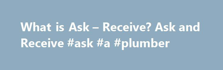 What is Ask – Receive? Ask and Receive #ask #a #plumber http://ask.nef2.com/2017/05/01/what-is-ask-receive-ask-and-receive-ask-a-plumber/  #ask it.com # What is Ask Receive? How Does Ask and Receive Work? Better health begins by recognizing that it is our thoughts and beliefs which create our disease. Ask and Receive understands that our early traumas and resulting limiting beliefs form the background of all future experience. When our unlimited being is able to quickly release these…