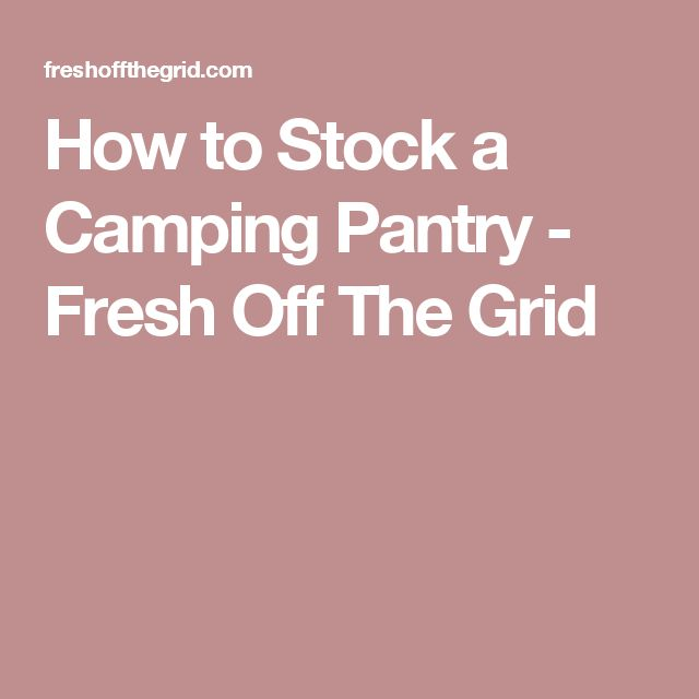 How to Stock a Camping Pantry - Fresh Off The Grid